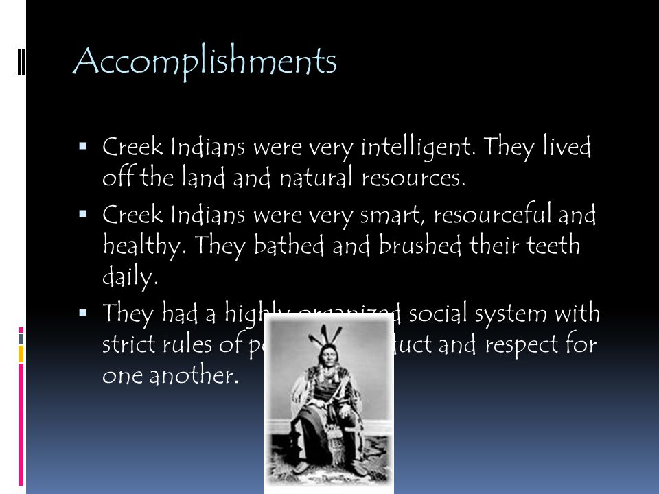 Accomplishments Creek Indians were very intelligent. They lived off the land and natural resources.
