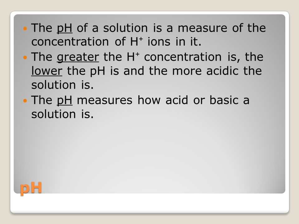 The pH of a solution is a measure of the concentration of H⁺ ions in it.