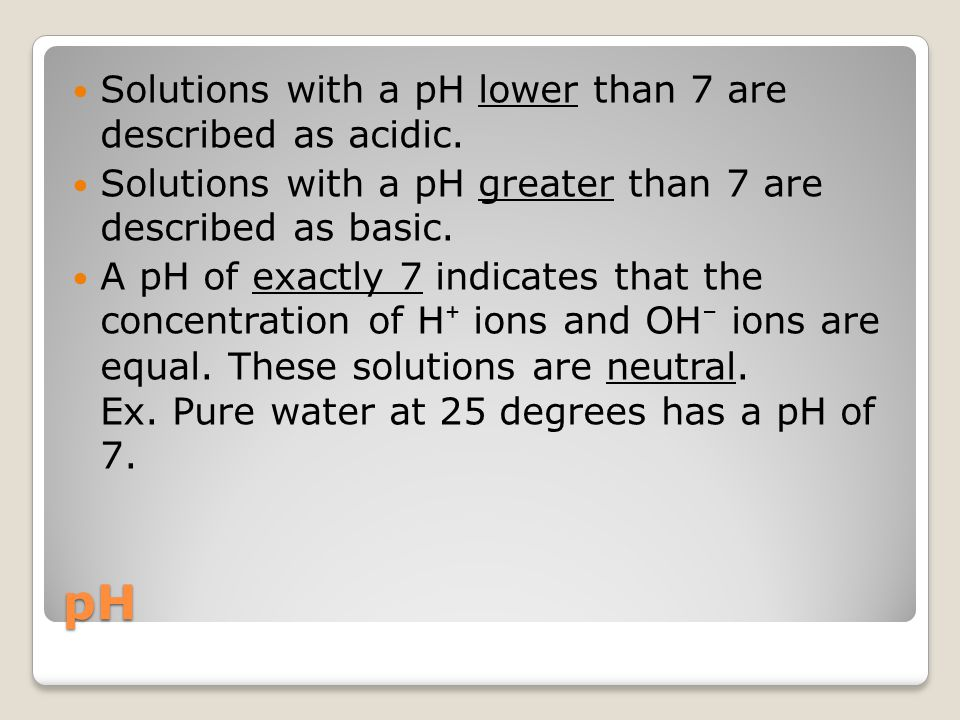 pH Solutions with a pH lower than 7 are described as acidic.