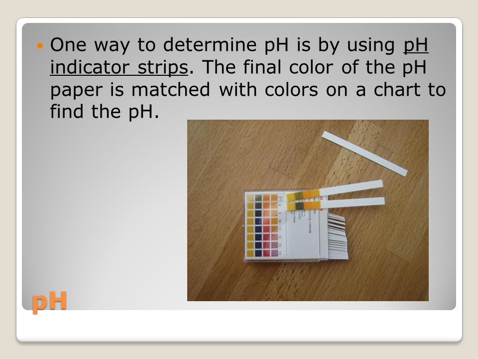 One way to determine pH is by using pH indicator strips