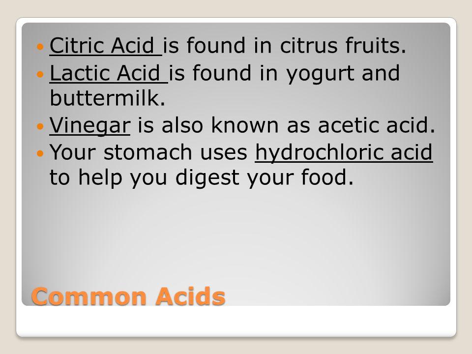 Common Acids Citric Acid is found in citrus fruits.