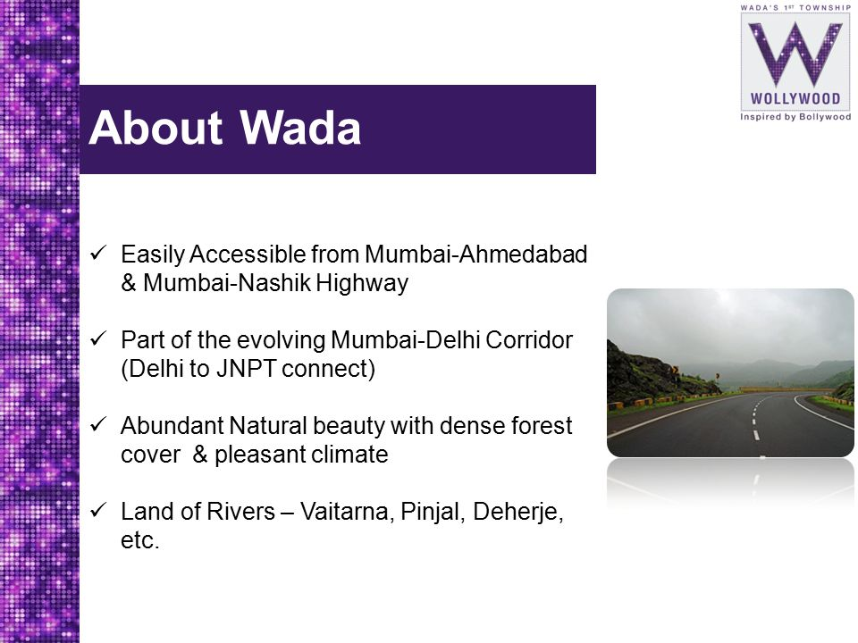 About Wada Easily Accessible from Mumbai-Ahmedabad & Mumbai-Nashik Highway. Part of the evolving Mumbai-Delhi Corridor (Delhi to JNPT connect)