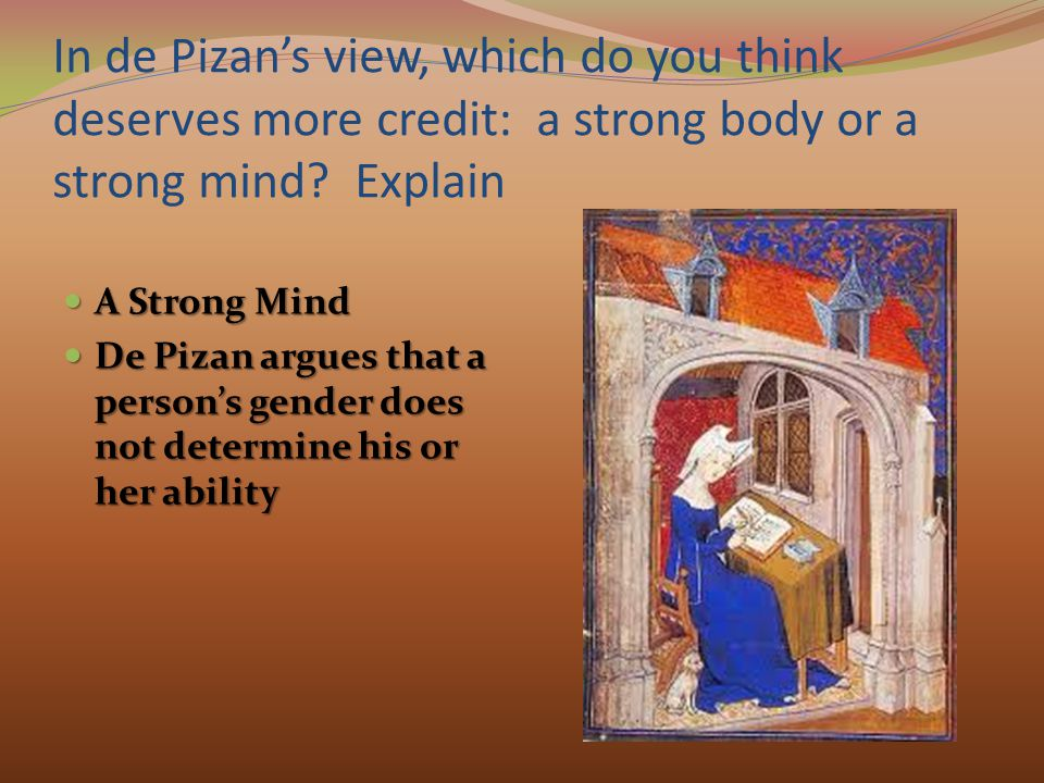 In de Pizan's view, which do you think deserves more credit: a strong body or a strong mind Explain