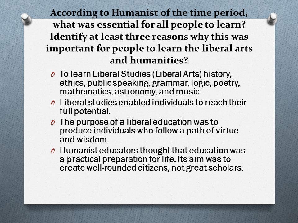 According to Humanist of the time period, what was essential for all people to learn Identify at least three reasons why this was important for people to learn the liberal arts and humanities