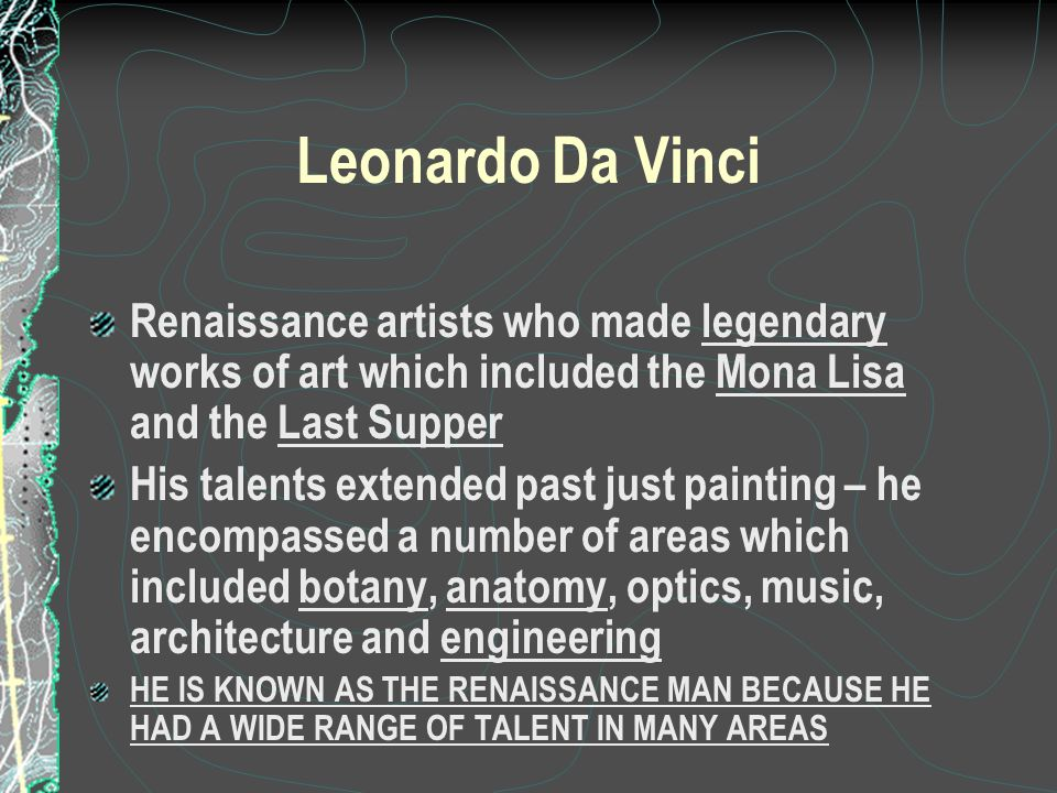 Leonardo Da Vinci Renaissance artists who made legendary works of art which included the Mona Lisa and the Last Supper.