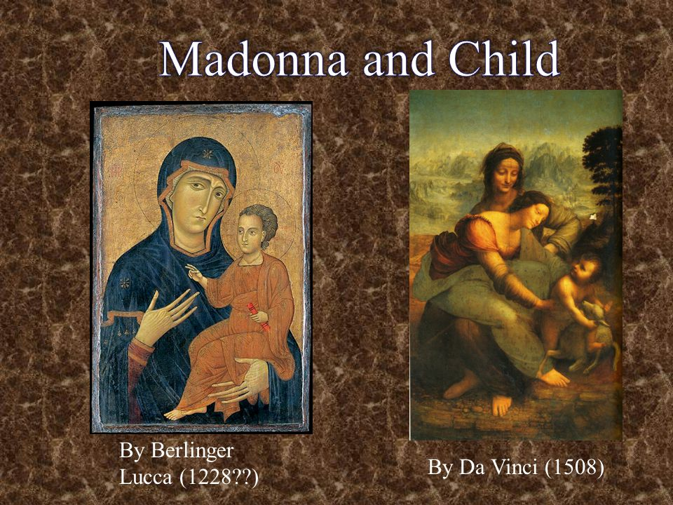 Madonna and Child By Berlinger Lucca (1228 ) By Da Vinci (1508)