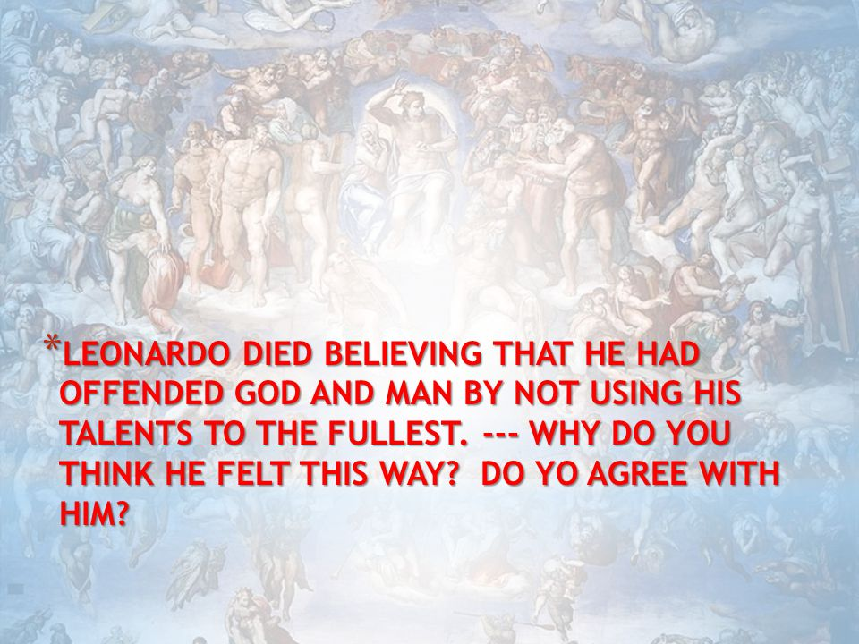 LEONARDO DIED BELIEVING THAT HE HAD OFFENDED GOD AND MAN BY NOT USING HIS TALENTS TO THE FULLEST.