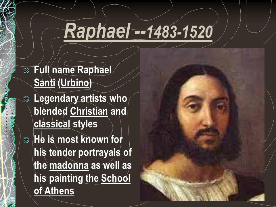 Raphael --1483-1520 Full name Raphael Santi (Urbino)