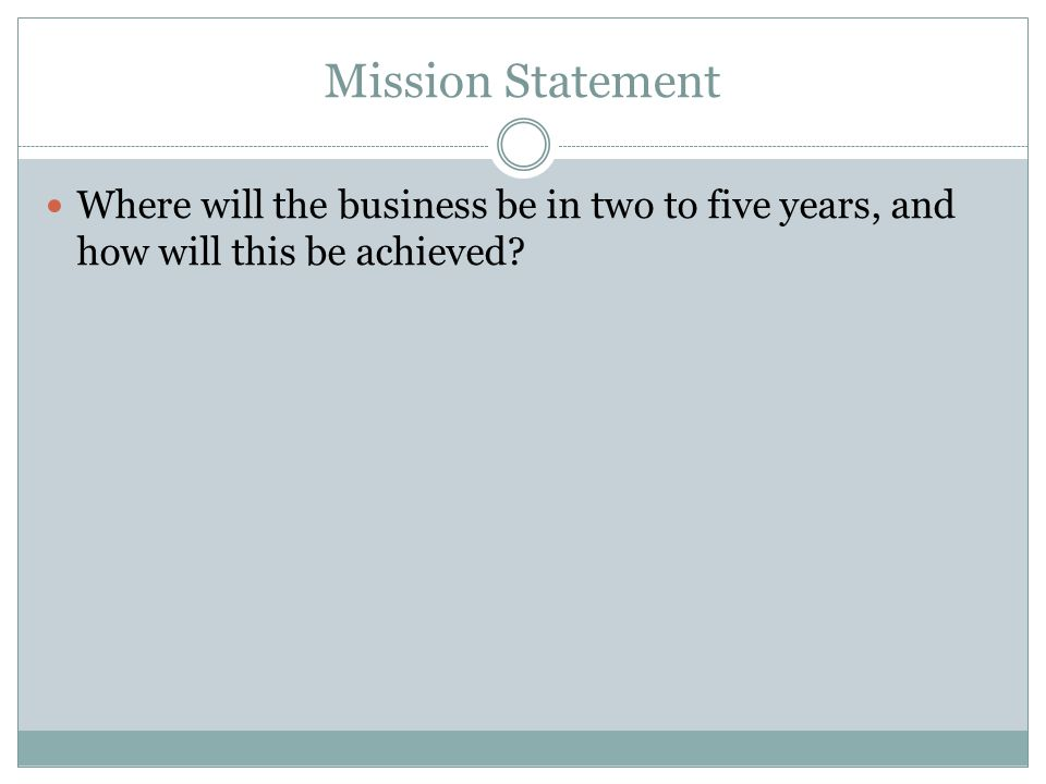 Mission Statement Where will the business be in two to five years, and how will this be achieved