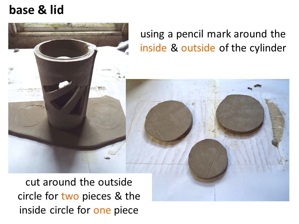 base & lid using a pencil mark around the inside & outside of the cylinder. Base and Lid.