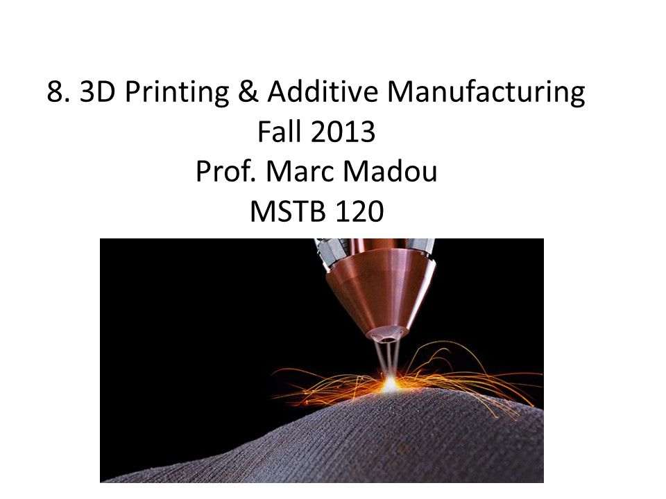 8. 3D Printing & Additive Manufacturing Fall 2013 Prof