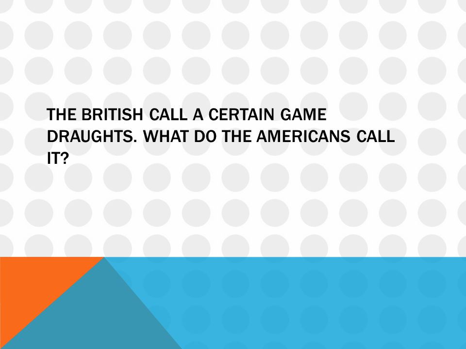 The British call a certain game draughts. What do the Americans call it