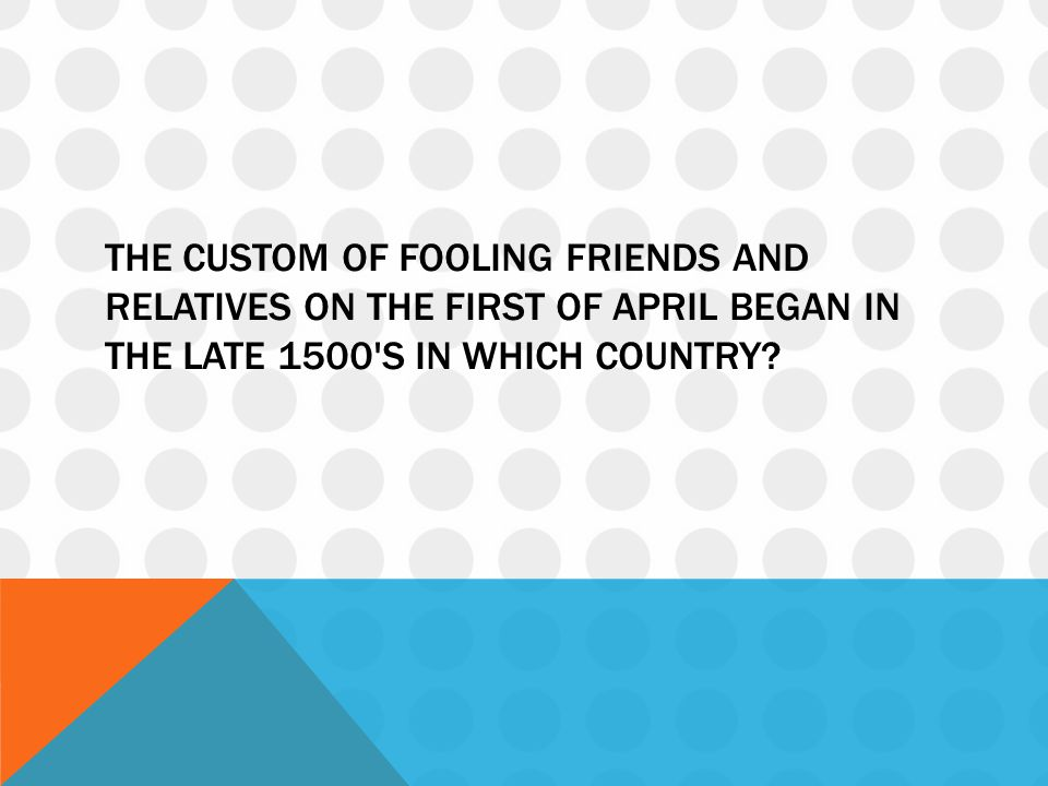 The custom of fooling friends and relatives on the first of April began in the late 1500 s in which country