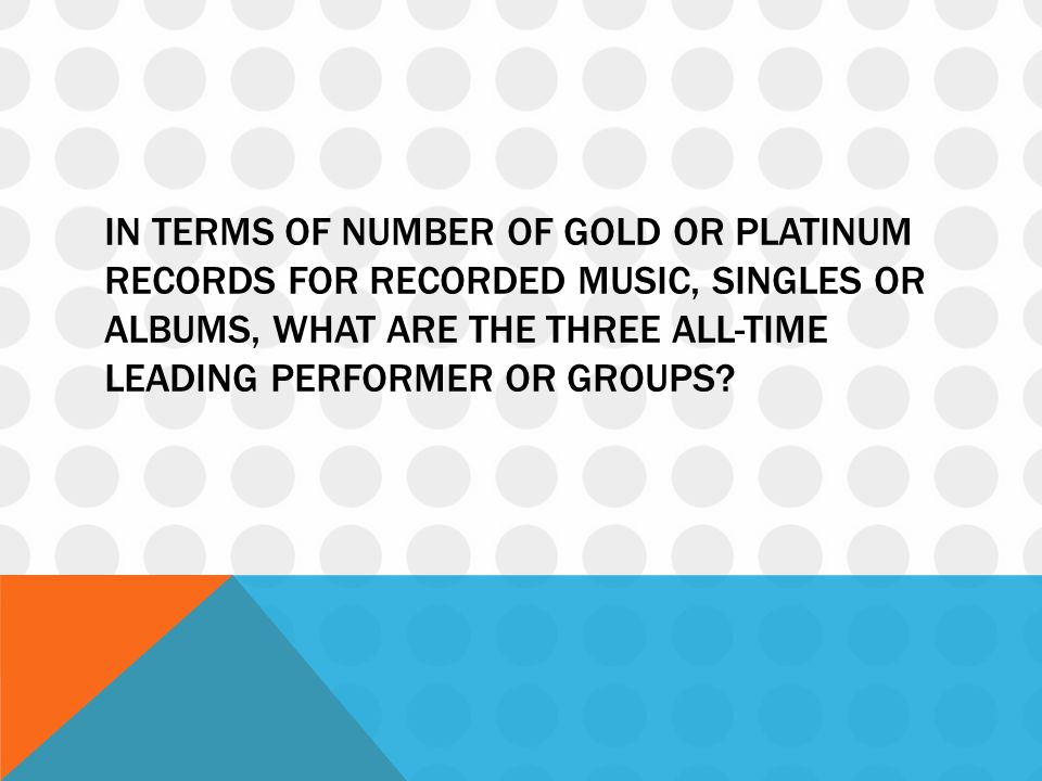 In terms of number of gold or platinum records for recorded music, singles or albums, what are the three all-time leading performer or groups