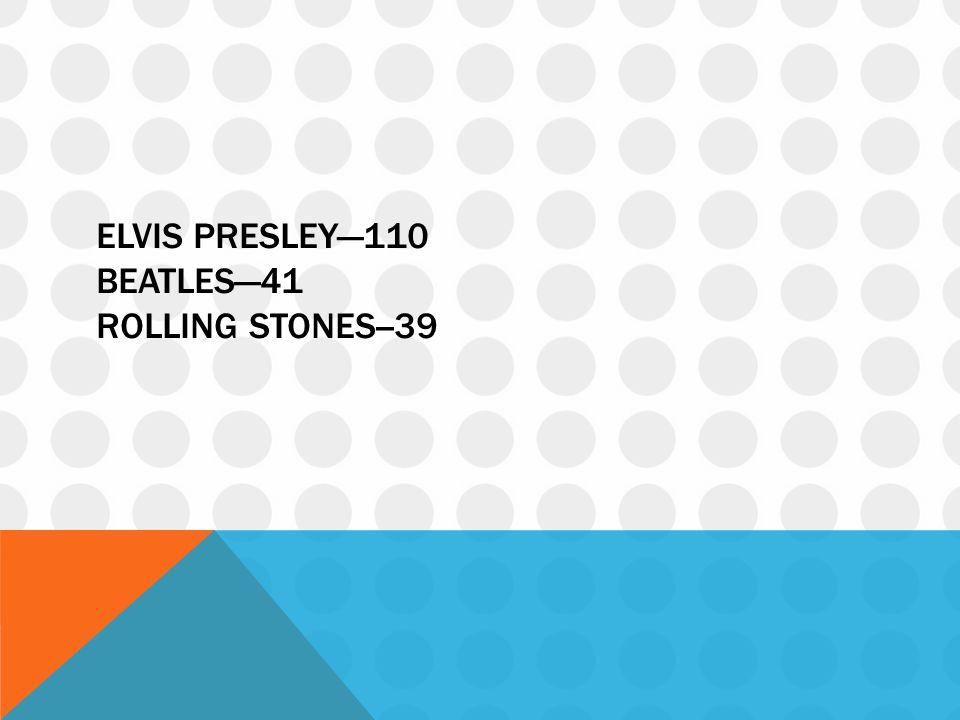 ELVIS PRESLEY—110 BEATLES—41 ROLLING STONES--39