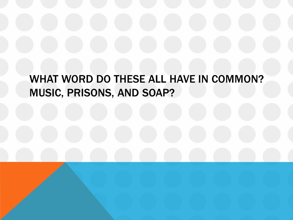 What word do these all have in common Music, prisons, and soap