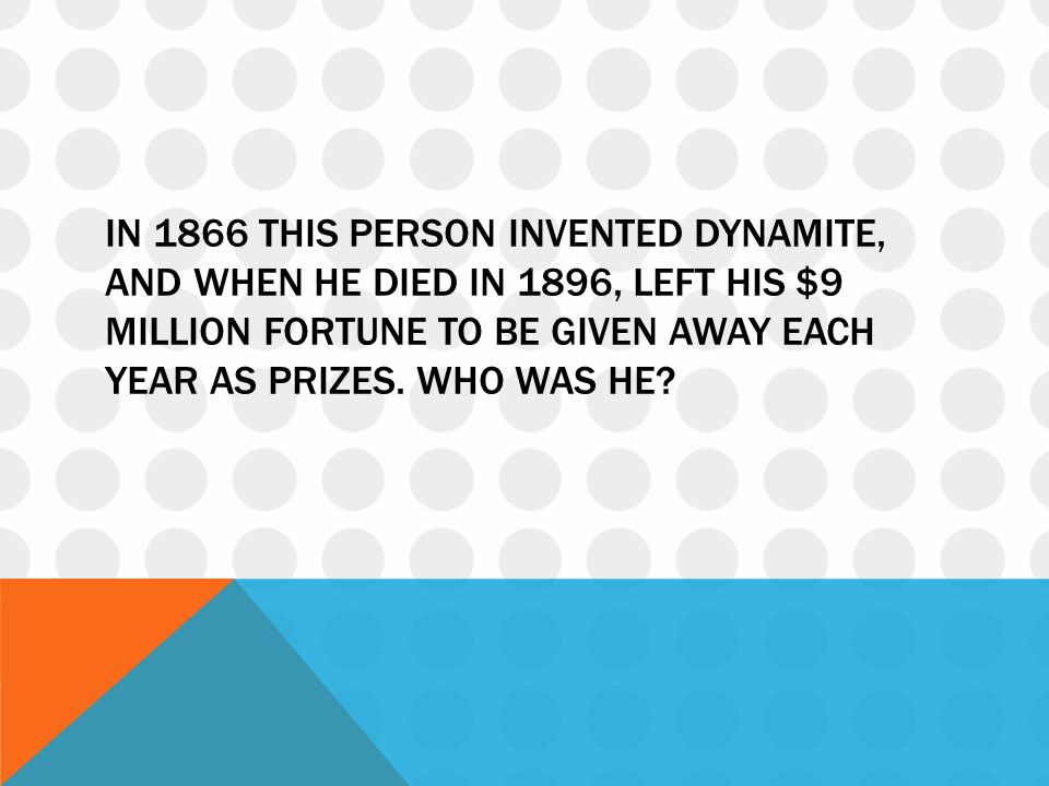 In 1866 this person invented dynamite, and when he died in 1896, left his $9 million fortune to be given away each year as prizes.