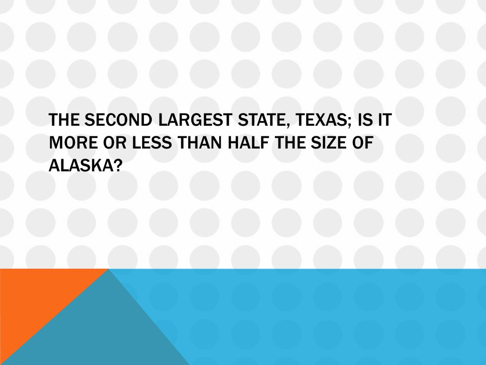 The second largest state, Texas; is it more or less than half the size of Alaska