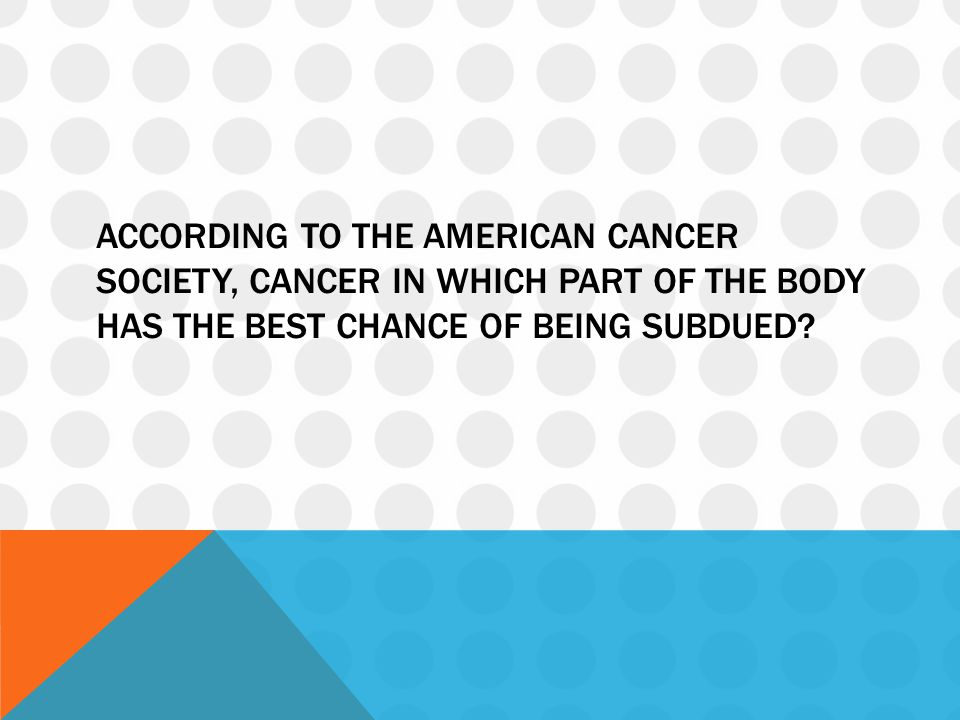 According to the American Cancer society, cancer in which part of the body has the best chance of being subdued