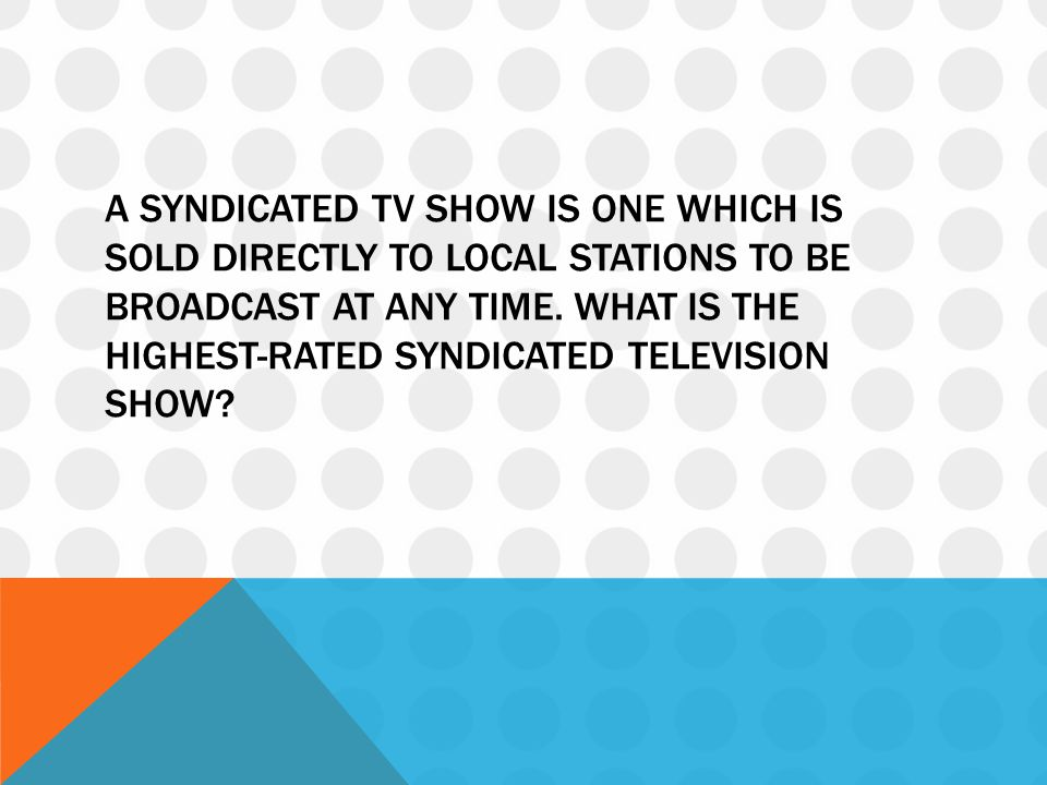 A syndicated TV show is one which is sold directly to local stations to be broadcast at any time.