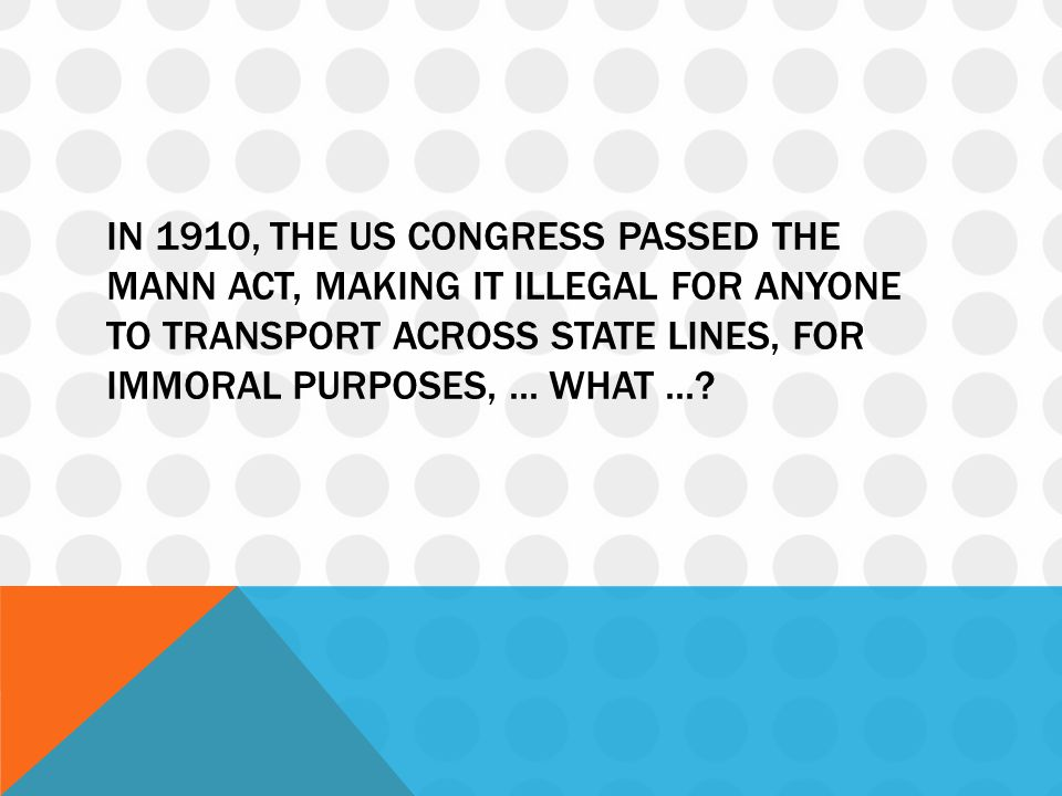 In 1910, the US Congress passed the Mann Act, making it illegal for anyone to transport across state lines, for immoral purposes, ...