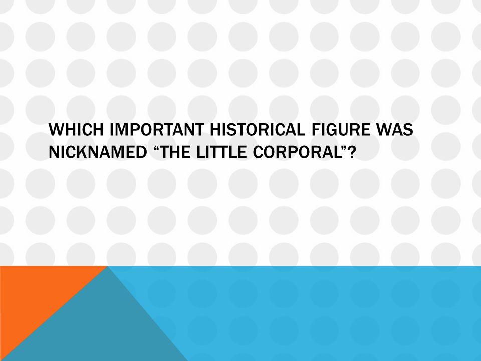 Which important historical figure was nicknamed the Little Corporal