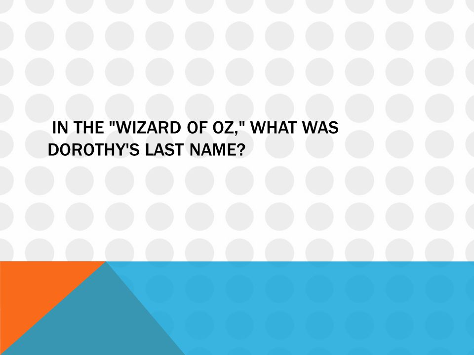 In the Wizard of Oz, what was Dorothy s last name