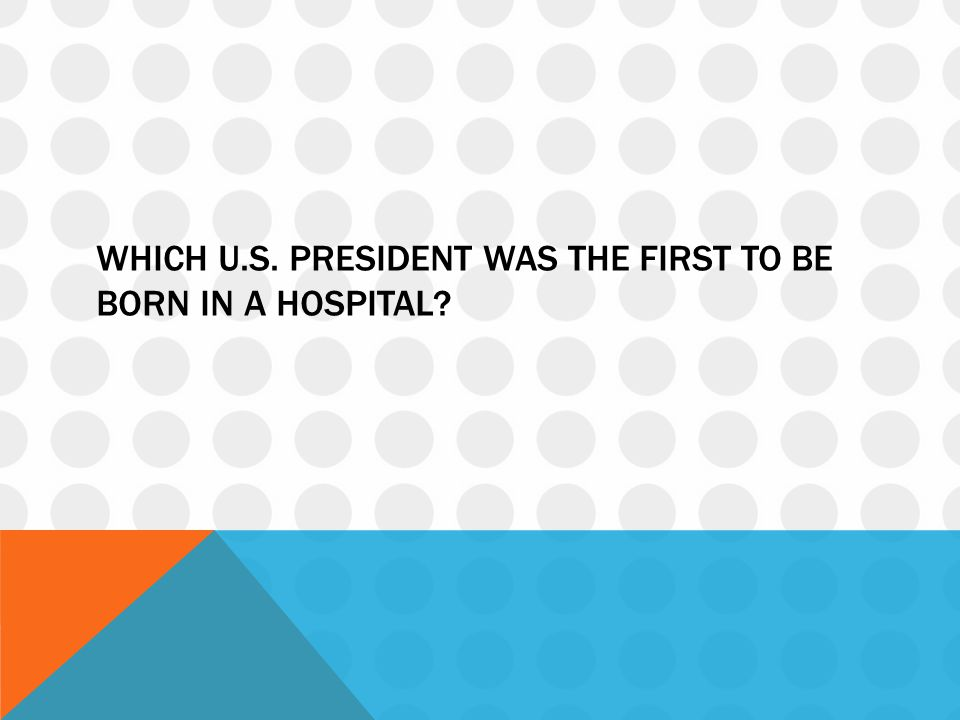Which u.s. president was the first to be born in a hospital