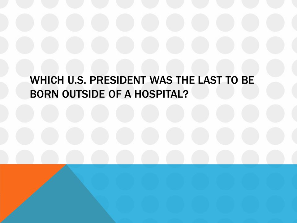 Which u.s. president was the last to be born outside of a hospital