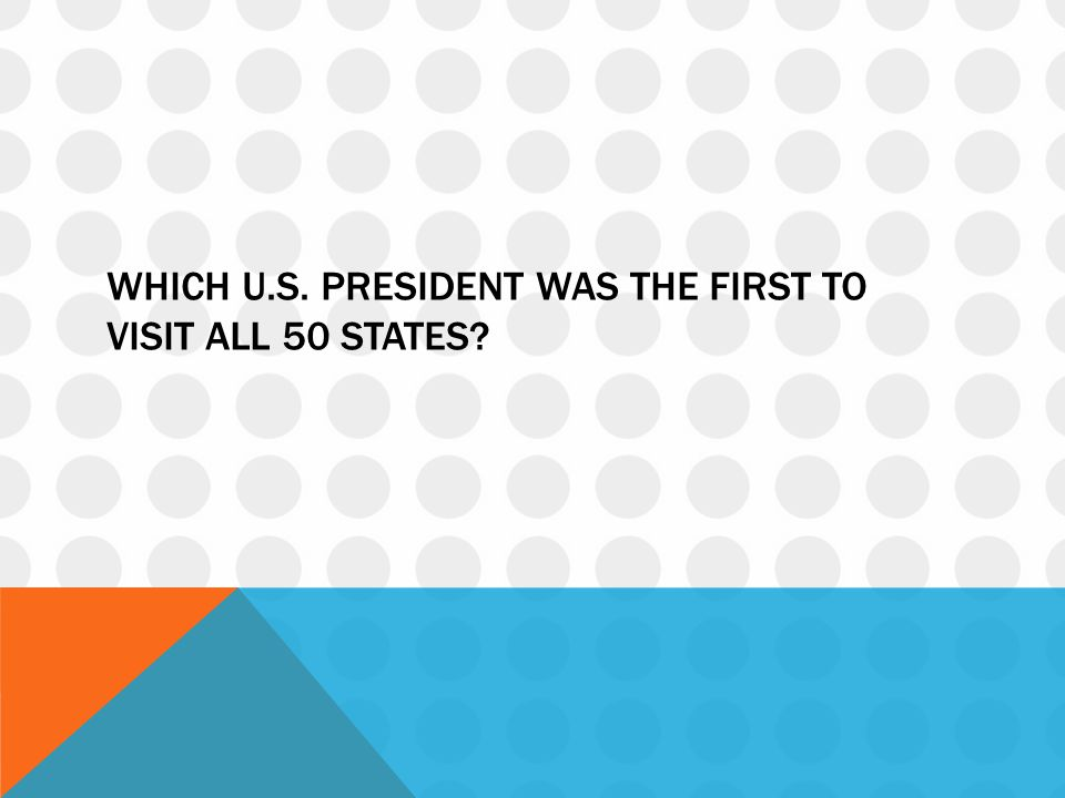 Which u.s. president was the first to visit all 50 states