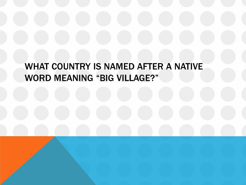 What country is named after a native word meaning big village