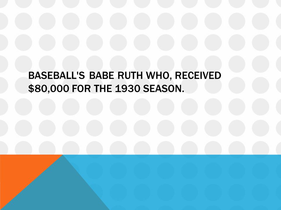 Baseball s Babe Ruth who, received $80,000 for the 1930 season.