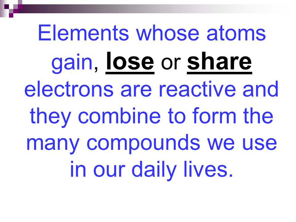 Elements whose atoms gain, lose or share electrons are reactive and they combine to form the many compounds we use in our daily lives.