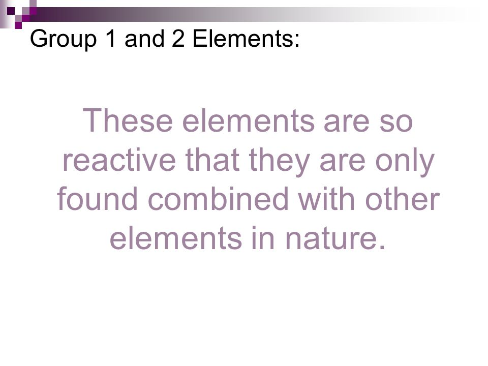 Group 1 and 2 Elements: These elements are so reactive that they are only found combined with other elements in nature.