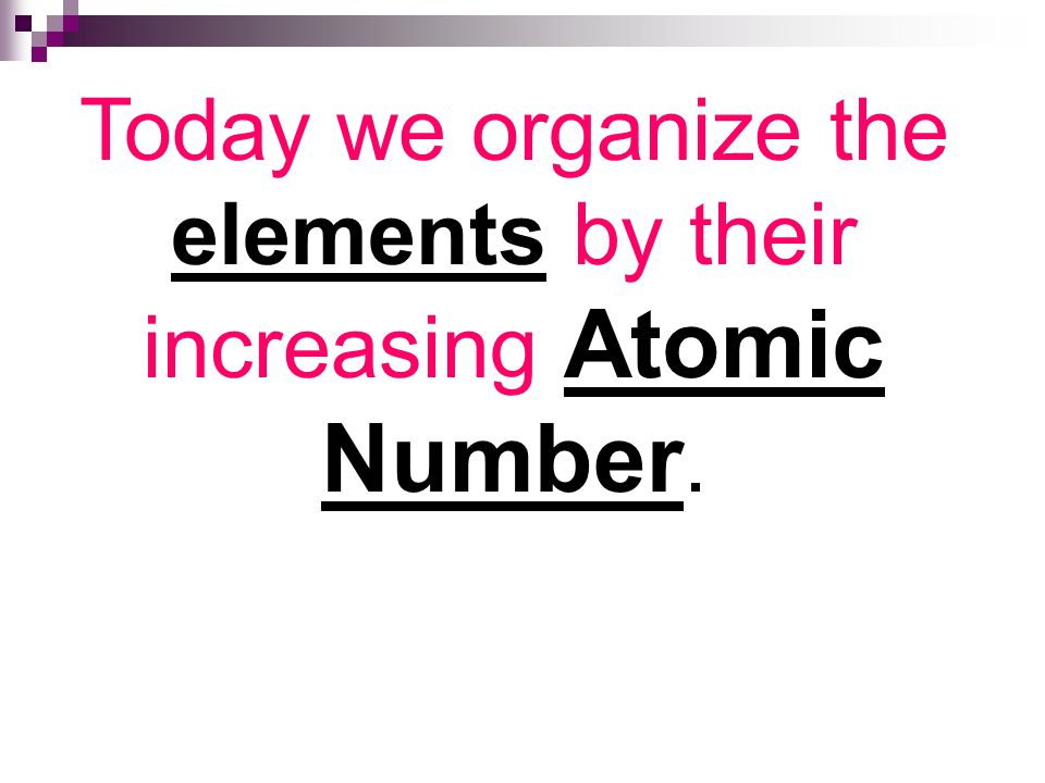 Today we organize the elements by their increasing Atomic Number.
