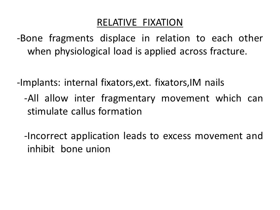 RELATIVE FIXATION -Bone fragments displace in relation to each other when physiological load is applied across fracture.