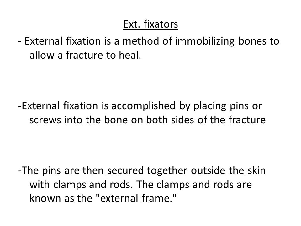 Ext. fixators - External fixation is a method of immobilizing bones to allow a fracture to heal.