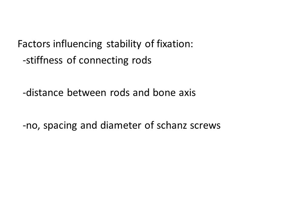 Factors influencing stability of fixation: -stiffness of connecting rods -distance between rods and bone axis -no, spacing and diameter of schanz screws