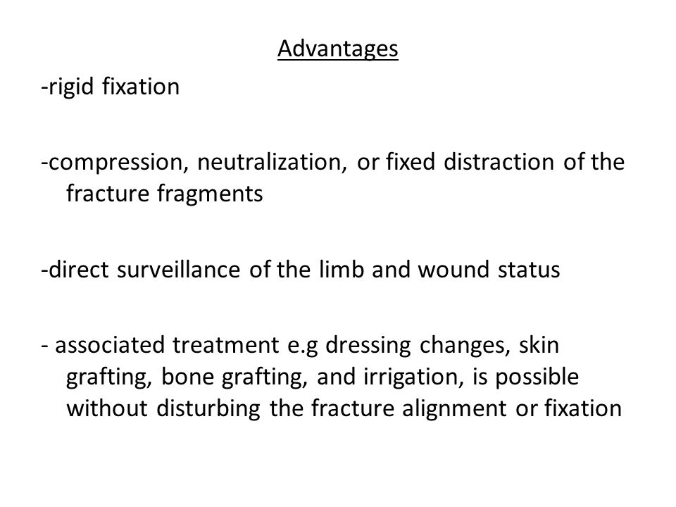 Advantages -rigid fixation -compression, neutralization, or fixed distraction of the fracture fragments -direct surveillance of the limb and wound status - associated treatment e.g dressing changes, skin grafting, bone grafting, and irrigation, is possible without disturbing the fracture alignment or fixation