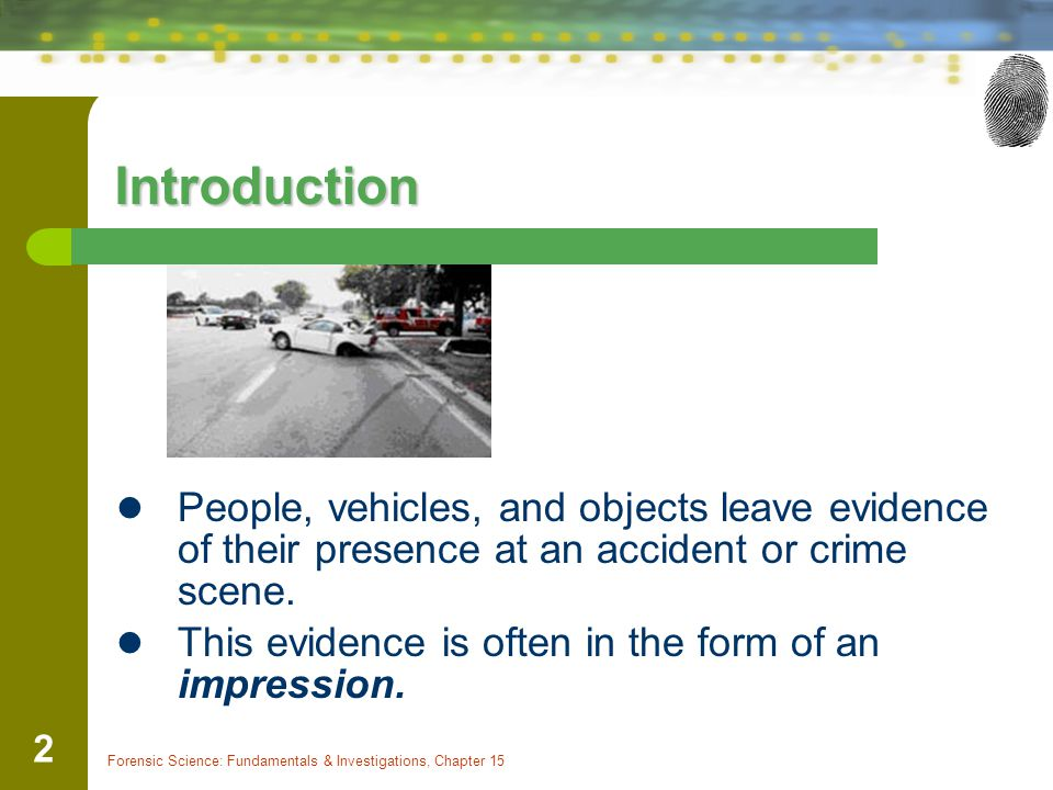 Introduction People, vehicles, and objects leave evidence of their presence at an accident or crime scene.