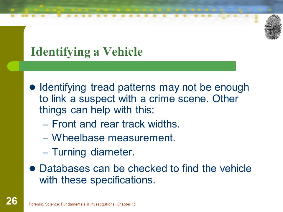 Identifying a Vehicle Identifying tread patterns may not be enough to link a suspect with a crime scene. Other things can help with this: