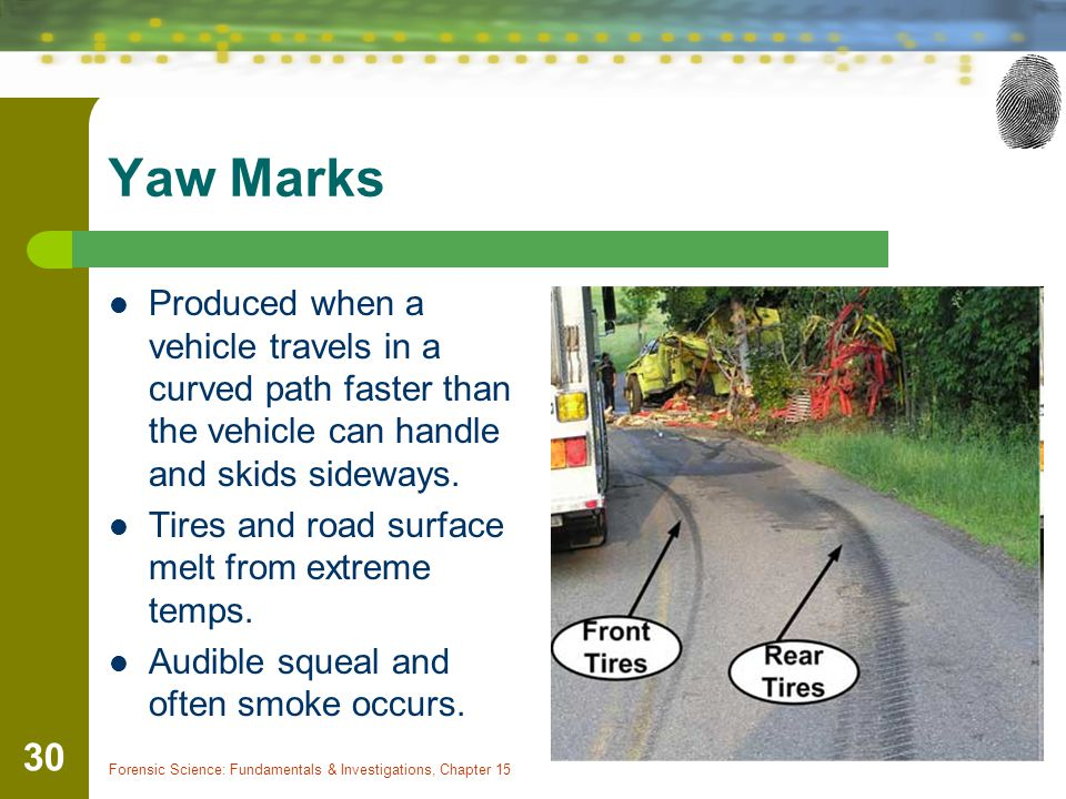 Yaw Marks Produced when a vehicle travels in a curved path faster than the vehicle can handle and skids sideways.