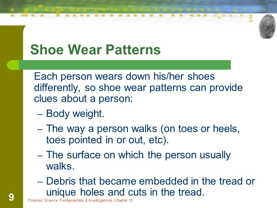 Shoe Wear Patterns Each person wears down his/her shoes differently, so shoe wear patterns can provide clues about a person: