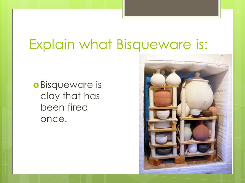 Explain what Bisqueware is: