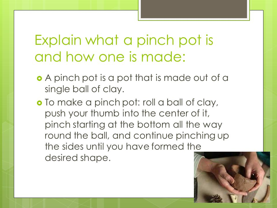 Explain what a pinch pot is and how one is made: