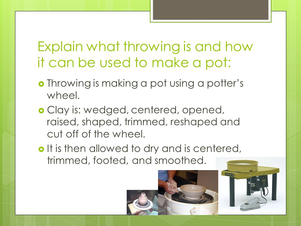 Explain what throwing is and how it can be used to make a pot: