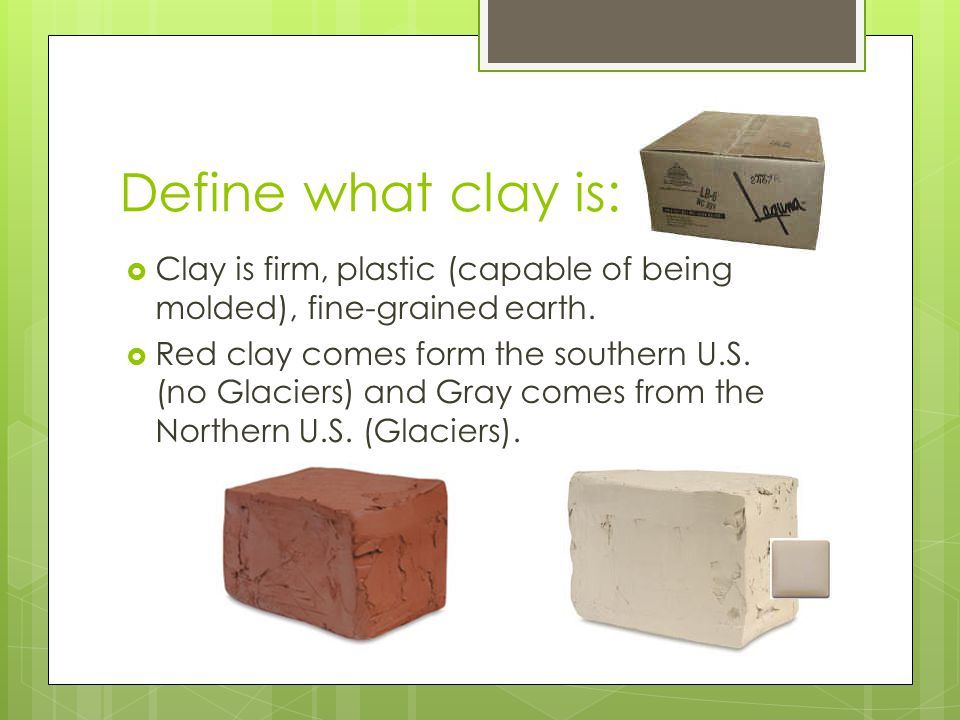 Define what clay is: Clay is firm, plastic (capable of being molded), fine-grained earth.