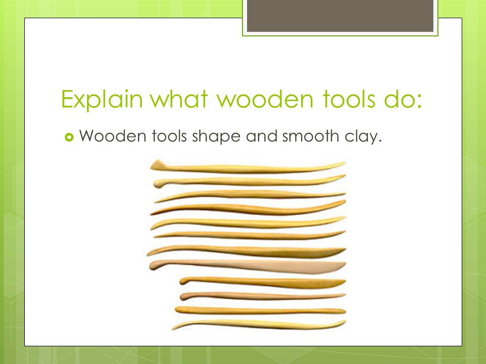 Explain what wooden tools do: