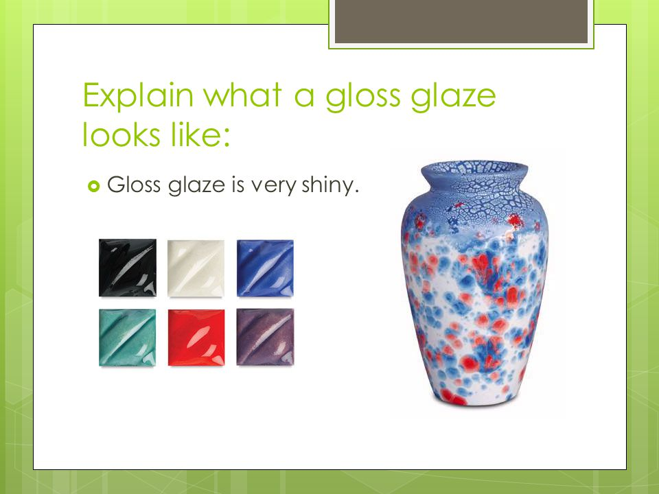 Explain what a gloss glaze looks like:
