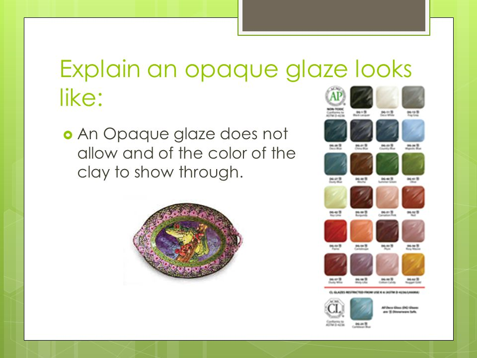 Explain an opaque glaze looks like: